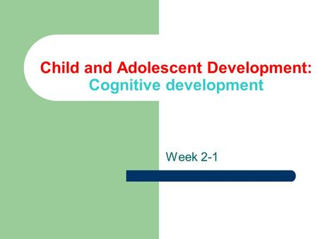 <strong>Child</strong> and Adolescent <strong>Development</strong>: Cognitive <strong>development</strong>
