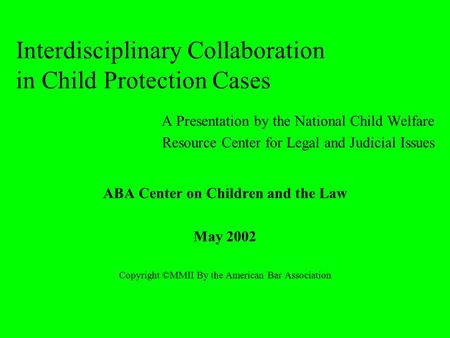 Interdisciplinary Collaboration in Child Protection Cases A Presentation by the National Child Welfare Resource Center for Legal and Judicial Issues ABA.