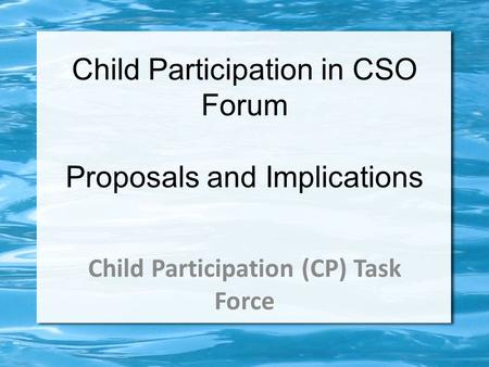 Child Participation in CSO Forum Proposals and Implications Child Participation (CP) Task Force.