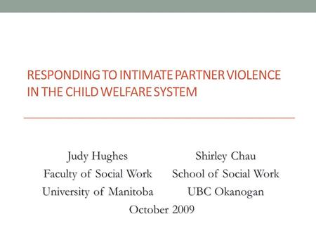 RESPONDING TO INTIMATE PARTNER VIOLENCE IN THE CHILD WELFARE SYSTEM Judy Hughes Faculty of Social Work Shirley Chau School of Social Work University of.
