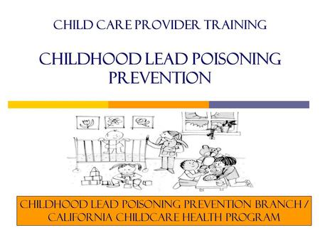 Child care provider training childhood lead Poisoning Prevention Childhood Lead Poisoning Prevention Branch / California childcare health program.