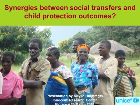 Synergies between social transfers and child protection outcomes? Presentation by Mayke Huijbregts Innocenti Research Center Florence 20 March 2013.