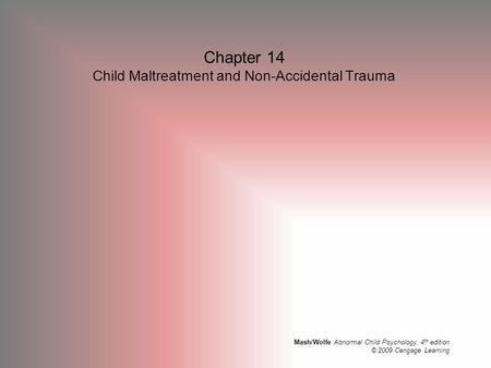 Mash/Wolfe Abnormal Child Psychology, 4 th edition © 2009 Cengage Learning Chapter 14 Child Maltreatment and Non-Accidental Trauma.