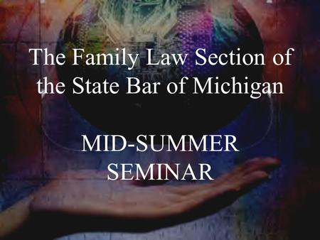 The Family Law Section of the State Bar of Michigan MID-SUMMER SEMINAR.