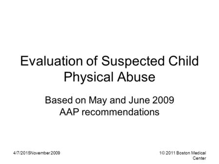 4/7/2015November 20091© 2011 Boston Medical Center Evaluation of Suspected Child Physical Abuse Based on May and June 2009 AAP recommendations.