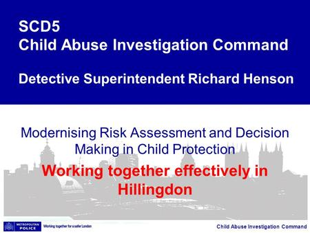 Child Abuse Investigation Command Modernising Risk Assessment and Decision Making in Child Protection Working together effectively in Hillingdon SCD5 Child.