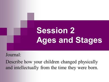 Session 2 Ages and Stages Journal: Describe how your children changed physically and intellectually from the time they were born.