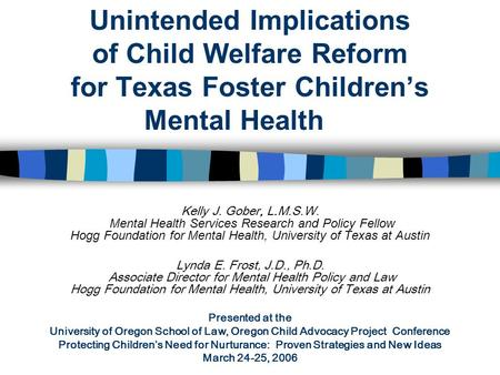 Unintended Implications of Child Welfare Reform for Texas Foster Children's Mental Health Kelly J. Gober, L.M.S.W. Mental Health Services Research and.