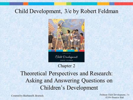 Feldman Child Development, 3/e ©2004 Prentice Hall Chapter 2 Theoretical Perspectives and Research: Asking and Answering Questions on Children's Development.