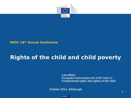 1 ENOC 18 th Annual Conference Rights of the child and child poverty October 2014, Edinburgh Lara Blake European Commission DG JUST Unit C1 Fundamental.