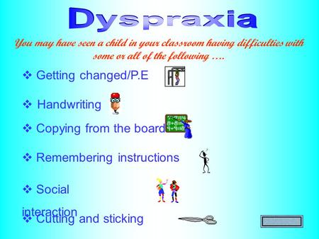  Handwriting  Getting changed/P.E  Copying from the board  Remembering instructions You may have seen a child in your classroom having difficulties.