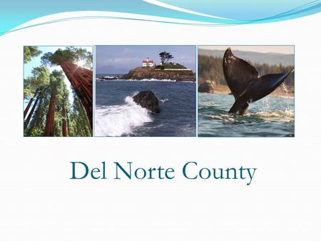 Del Norte County. Del Norte County is the Northern most county on the California Coast Del Norte is approximately 140 square miles in area 80% of the.