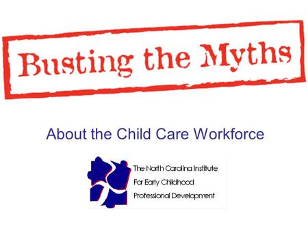 About the Child Care Workforce. 2 Presentation Overview The Institute The Myths The Truths The Research My Knowledge.