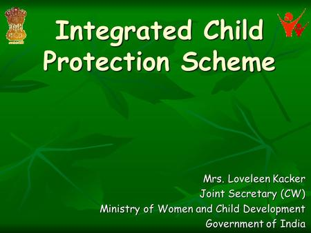 Integrated Child Protection Scheme Mrs. Loveleen Kacker Joint Secretary (CW) Ministry of Women and Child Development Government of India.
