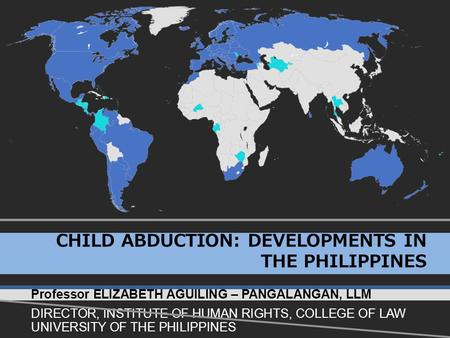 CHILD ABDUCTION: DEVELOPMENTS IN THE PHILIPPINES Professor ELIZABETH AGUILING – PANGALANGAN, LLM DIRECTOR, INSTITUTE OF HUMAN RIGHTS, COLLEGE OF LAW UNIVERSITY.