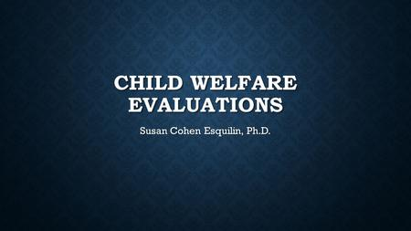 CHILD WELFARE EVALUATIONS Susan Cohen Esquilin, Ph.D.