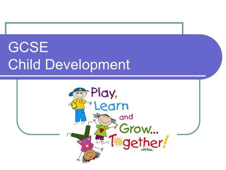 GCSE Child Development. What's it all about? 2 year course – 4 units 60% controlled assessment – 2 tasks, 40%, 20% 40% exam – 2 exams, 20%