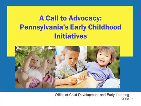 1 A Call to Advocacy: Pennsylvania's Early Childhood Initiatives Office of Child Development and Early Learning 2008.