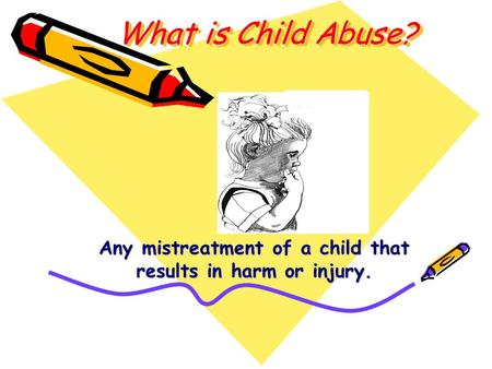 What is Child Abuse? Any mistreatment of a child that results in harm or injury.