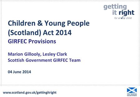 Children & Young People (Scotland) Act 2014 GIRFEC Provisions Marion Gillooly, Lesley Clark Scottish Government GIRFEC Team 04 June 2014 www.scotland.gov.uk/gettingitright.