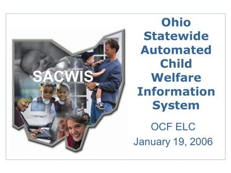 Ohio Statewide Automated Child Welfare Information System OCF ELC January 19, 2006 SACWIS.