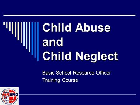 Child Abuse and Child Neglect Basic School Resource Officer Training Course.