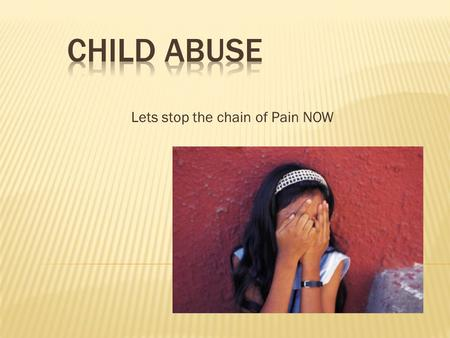 Lets stop the chain of Pain NOW. It can be defined as causing or permitting (passive abuse) any harmful or offensive contact to a person under the age.