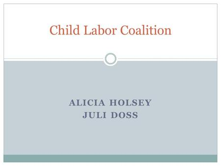 Child Labor Coalition ALICIA HOLSEY JULI DOSS. Overview The Child Labor Problem Child Labor Characteristics Fair Labor Standards Act The Child Labor Coalition.