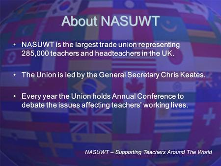 About NASUWT NASUWT is the largest trade union representing 285,000 teachers and headteachers in the UK. The Union is led by the General Secretary Chris.