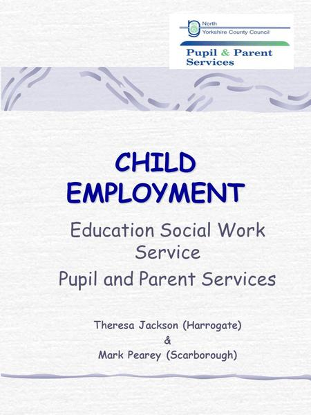 CHILD EMPLOYMENT Education Social Work Service Pupil and Parent Services Theresa Jackson (Harrogate) & Mark Pearey (Scarborough)