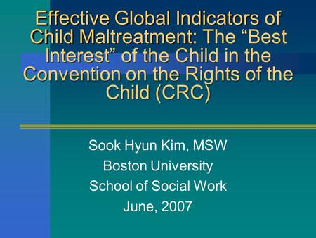"Effective Global Indicators of Child Maltreatment Effective Global Indicators of Child Maltreatment: The ""Best Interest"" of the Child in the Convention."