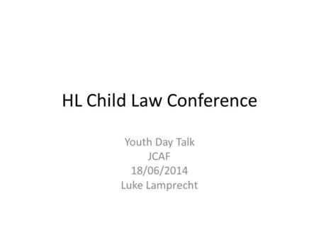HL Child Law Conference Youth Day Talk JCAF 18/06/2014 Luke Lamprecht.