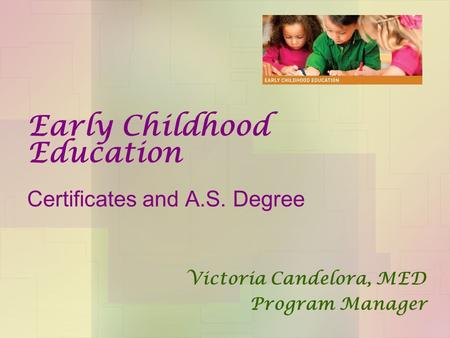 Early Childhood Education Certificates and A.S. Degree Victoria Candelora, MED Program Manager.