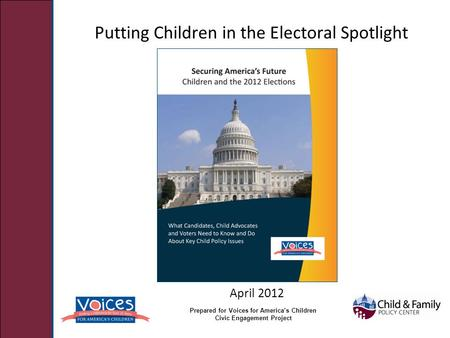 Putting Children in the Electoral Spotlight April 2012 Prepared for Voices for America's Children Civic Engagement Project.