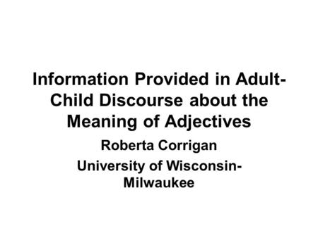 Information Provided in Adult- Child Discourse about the Meaning of Adjectives Roberta Corrigan University of Wisconsin- Milwaukee.