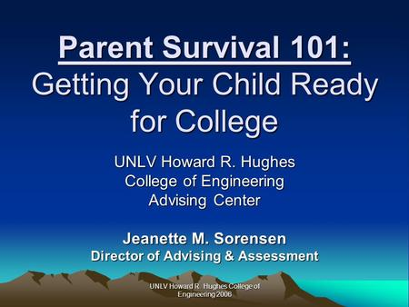 UNLV Howard R. Hughes College of Engineering 2006 Parent Survival 101: Getting Your Child Ready for College UNLV Howard R. Hughes College of Engineering.