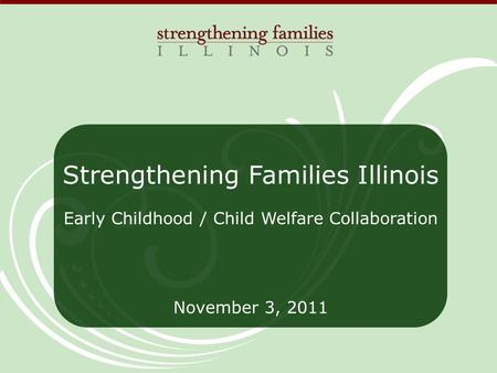 Strengthening Families Illinois Early Childhood / Child Welfare Collaboration November 3, 2011.