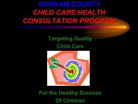 DURHAM COUNTY CHILD CARE HEALTH CONSULTATION PROGRAM Targeting Quality Child Care For the Healthy Success Of Children.