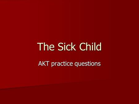 The Sick Child AKT practice questions. Q1 A 7-year-old boy presents with a three week history of a flu-like illness, which progressed after a week to.