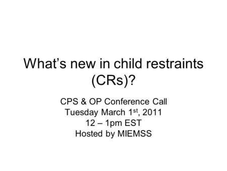 What's new in child restraints (CRs)? CPS & OP Conference Call Tuesday March 1 st, 2011 12 – 1pm EST Hosted by MIEMSS.