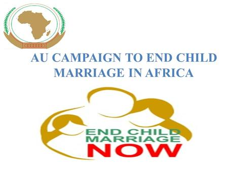 "AU CAMPAIGN TO END CHILD MARRIAGE IN AFRICA. ""We must do away with child marriage. Girls who end up as brides at a tender age are coerced into having."
