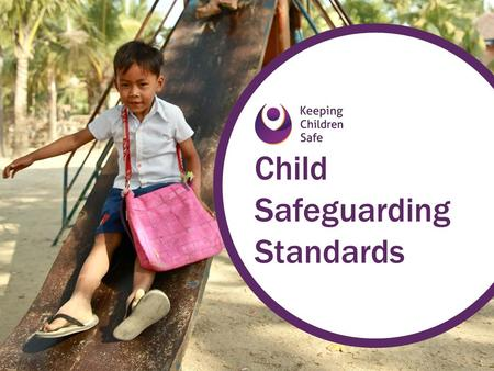 Child Safeguarding Standards. Child safeguarding = the responsibility that organisations have to make sure their staff, operations, and programmes do.