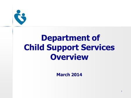 Department of Child Support Services Overview March 2014 1.