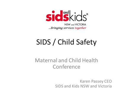 SIDS / Child Safety Maternal and Child Health Conference Karen Passey CEO SIDS and Kids NSW and Victoria.