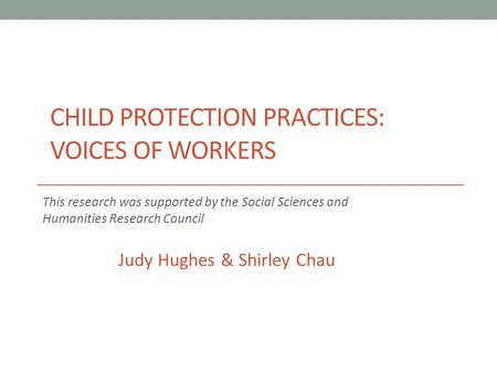 CHILD PROTECTION PRACTICES: VOICES OF WORKERS This research was supported by the Social Sciences and Humanities Research Council Judy Hughes & Shirley.