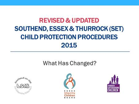 REVISED & UPDATED SOUTHEND, ESSEX & THURROCK (SET) CHILD PROTECTION PROCEDURES 2015 What Has Changed?