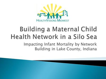Impacting Infant Mortality by Network Building in Lake County, Indiana.