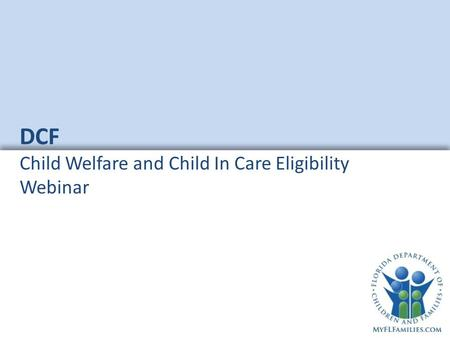 DCF Child Welfare and Child In Care Eligibility Webinar.