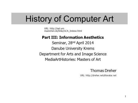 1 History of Computer Art Part III: Information Aesthetics Seminar, 28 nd April 2014 Danube University Krems Department for Arts and Image Science MediaArtHistories: