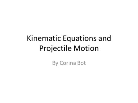 By Corina Bot Kinematic Equations and Projectile Motion.